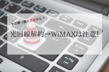 その乗り換え危険かも?光回線解約してWiMAXにするのは注意!