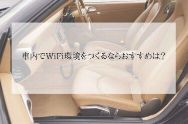 車内でWiFi環境をつくるならおすすめは○○○○